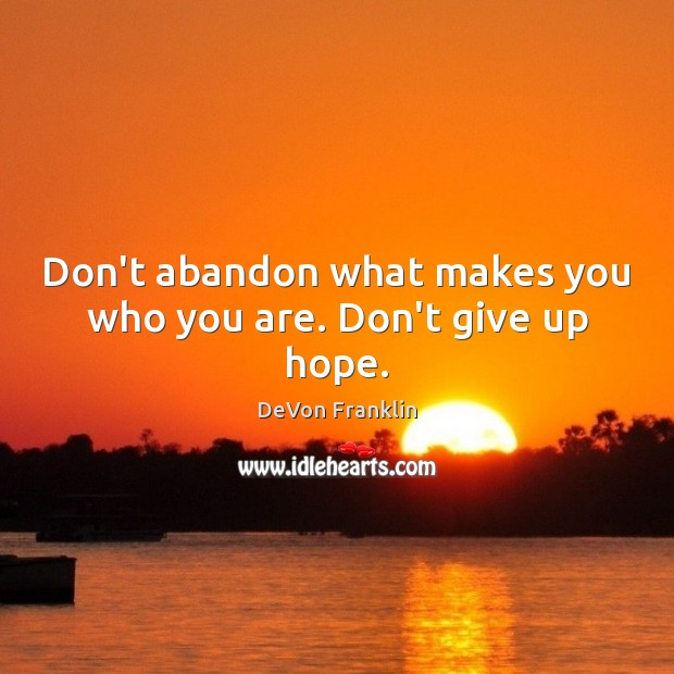 Don't abandon what makes you who you are. Don't give up hope. Image