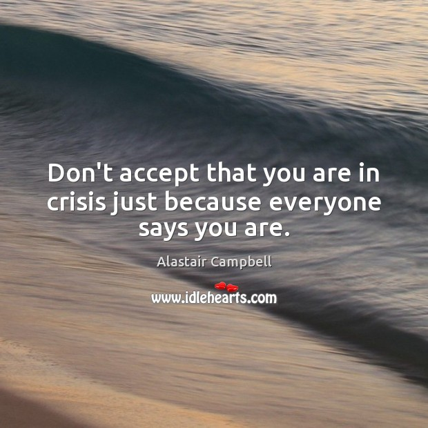Don't accept that you are in crisis just because everyone says you are. Image