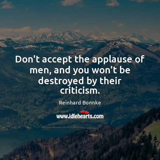 Image, Don't accept the applause of men, and you won't be destroyed by their criticism.
