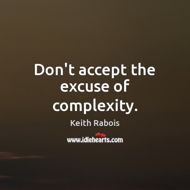 Don't accept the excuse of complexity. Image