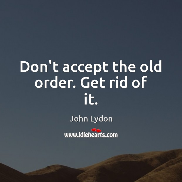 Don't accept the old order. Get rid of it. Image