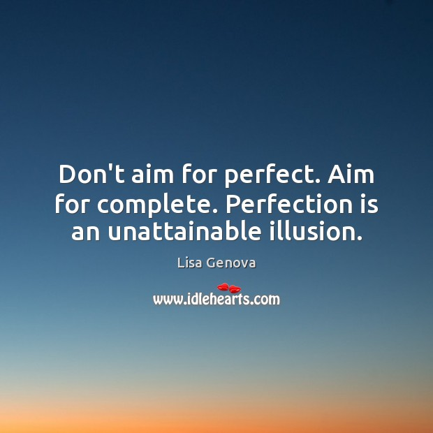 Don't aim for perfect. Aim for complete. Perfection is an unattainable illusion. Perfection Quotes Image