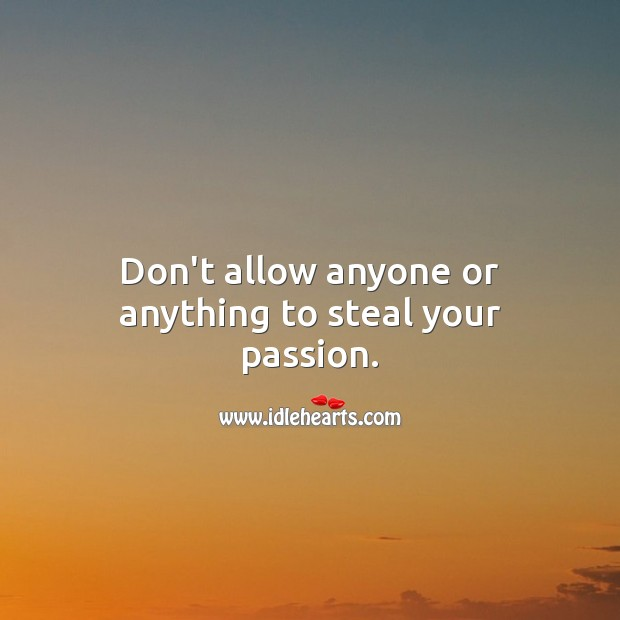 Don't allow anyone or anything to steal your passion. Passion Quotes Image