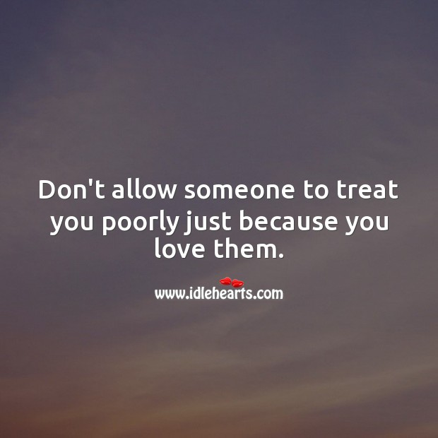 Don't allow someone to treat you poorly just because you love them. Relationship Advice Image