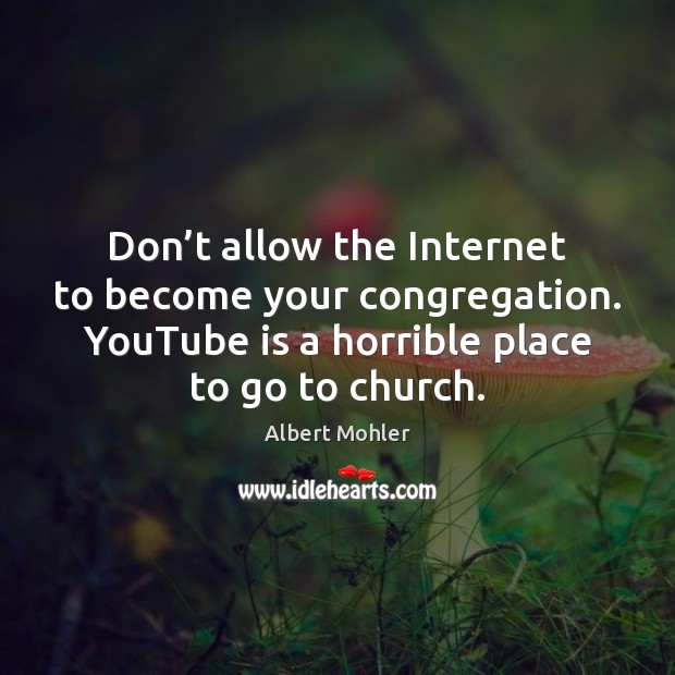 Image, Don't allow the Internet to become your congregation. YouTube is a