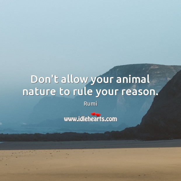 Don't allow your animal nature to rule your reason. Image