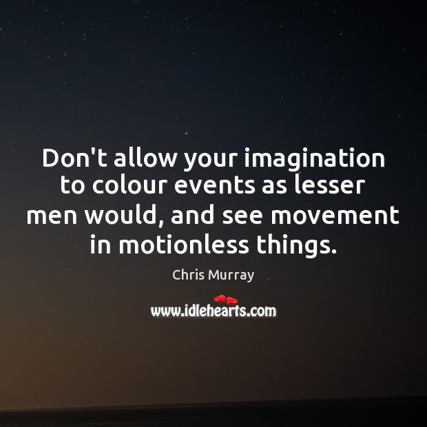 Don't allow your imagination to colour events as lesser men would, and Chris Murray Picture Quote