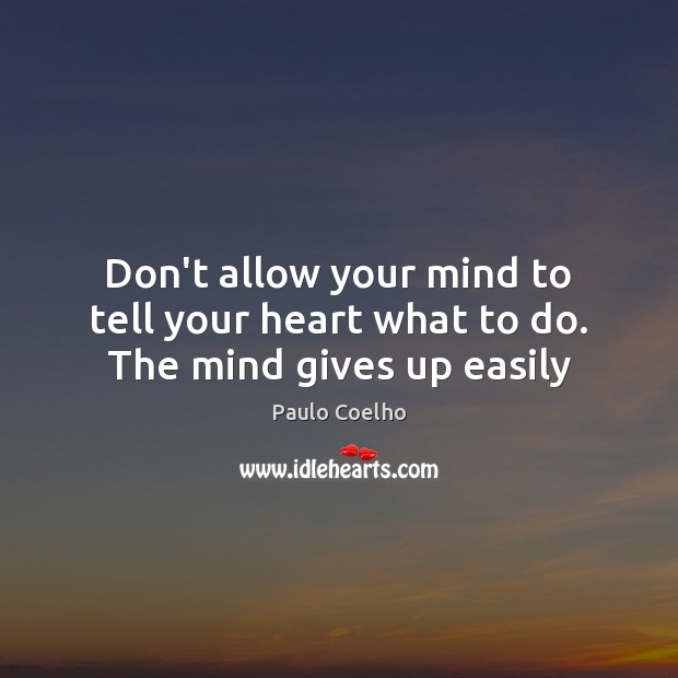 Image, Don't allow your mind to tell your heart what to do. The mind gives up easily