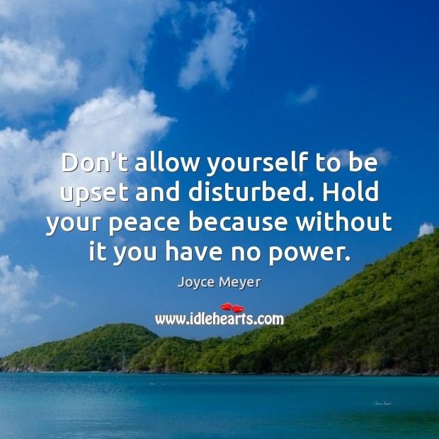 Don't allow yourself to be upset and disturbed. Hold your peace because Image
