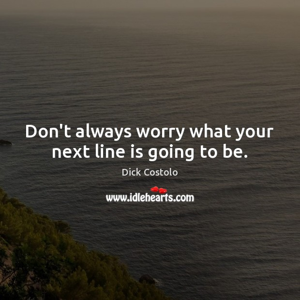 Don't always worry what your next line is going to be. Image