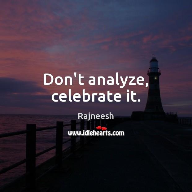 Image, Don't analyze, celebrate it.