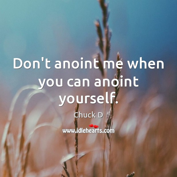 Don't anoint me when you can anoint yourself. Image