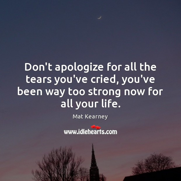 Don't apologize for all the tears you've cried, you've been way too Mat Kearney Picture Quote