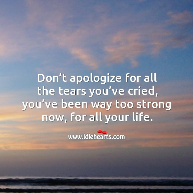 Don't apologize for all the tears you've cried, you've been way too strong now, for all your life. Image