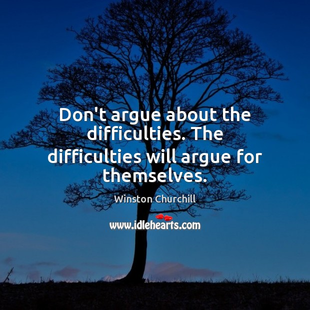 Image, Don't argue about the difficulties. The difficulties will argue for themselves.