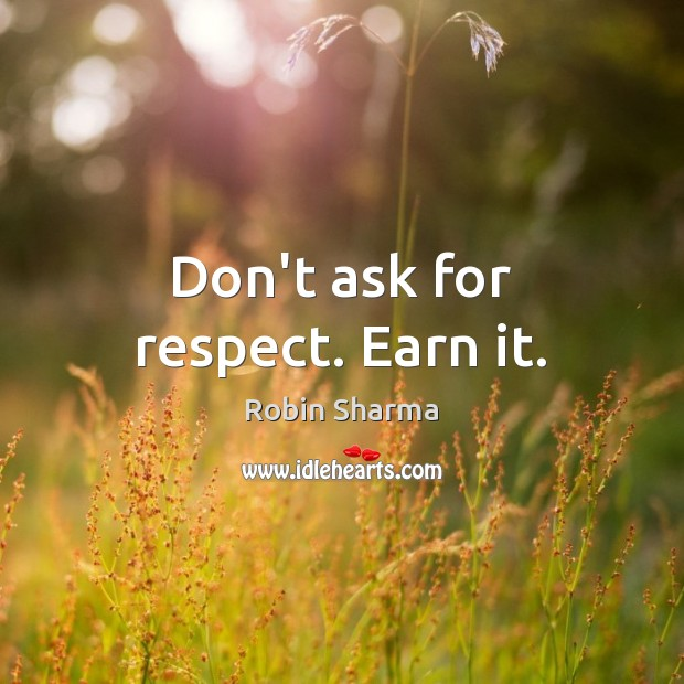 Don't ask for respect. Earn it. Robin Sharma Picture Quote