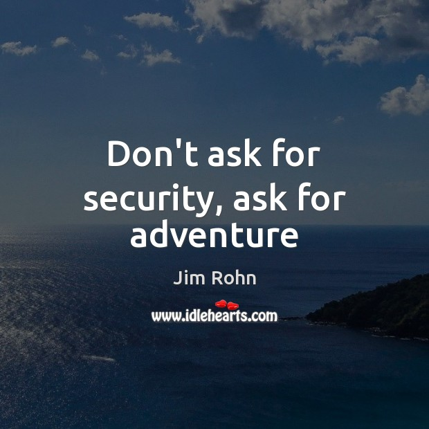 Don't ask for security, ask for adventure Image