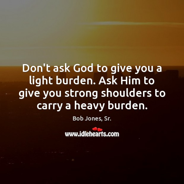 Image, Don't ask God to give you a light burden. Ask Him to
