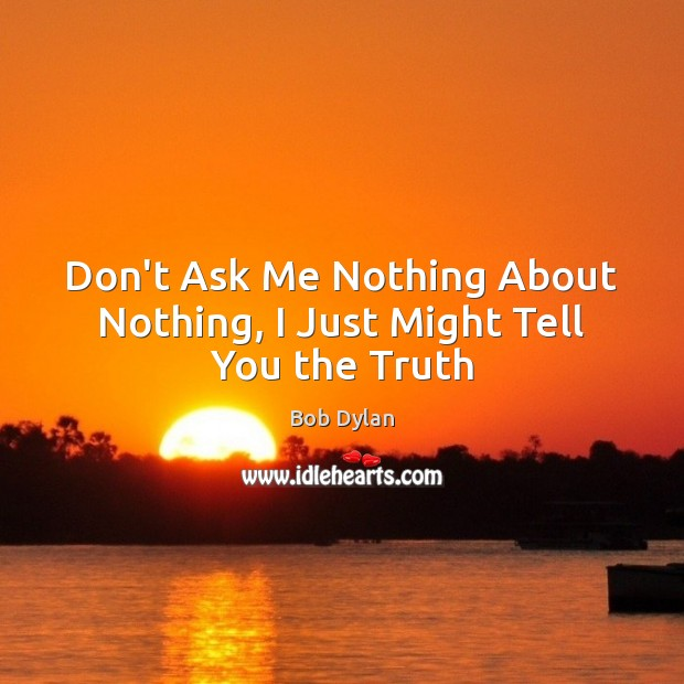 Don't Ask Me Nothing About Nothing, I Just Might Tell You the Truth Bob Dylan Picture Quote