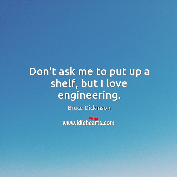 Don't ask me to put up a shelf, but I love engineering. Bruce Dickinson Picture Quote