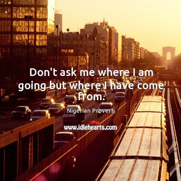 Image, Don't ask me where I am going but where I have come from.