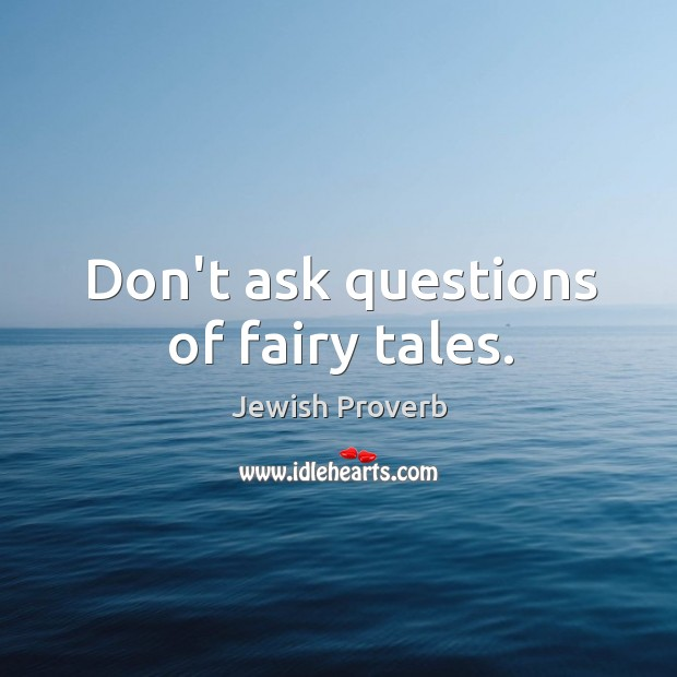 Don't ask questions of fairy tales. Jewish Proverbs Image