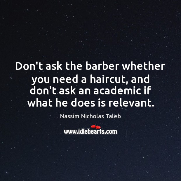 Don't ask the barber whether you need a haircut, and don't ask Nassim Nicholas Taleb Picture Quote