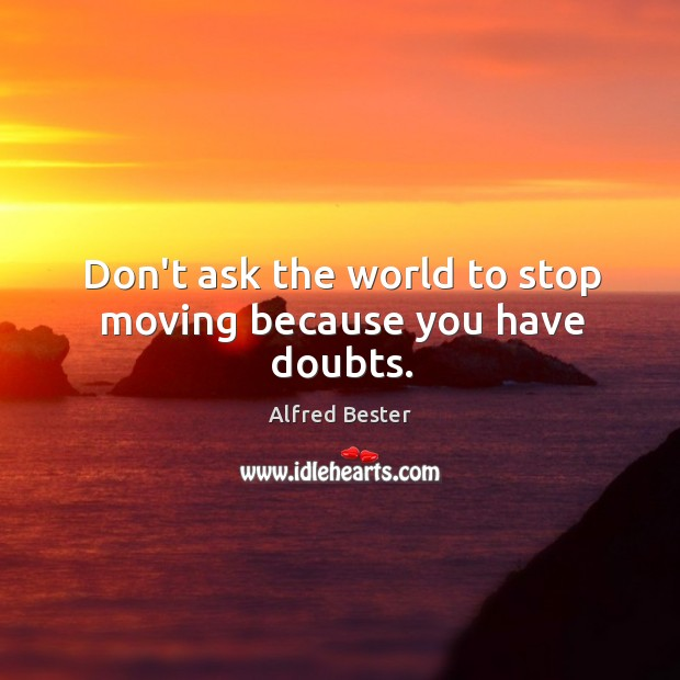 Don't ask the world to stop moving because you have doubts. Alfred Bester Picture Quote