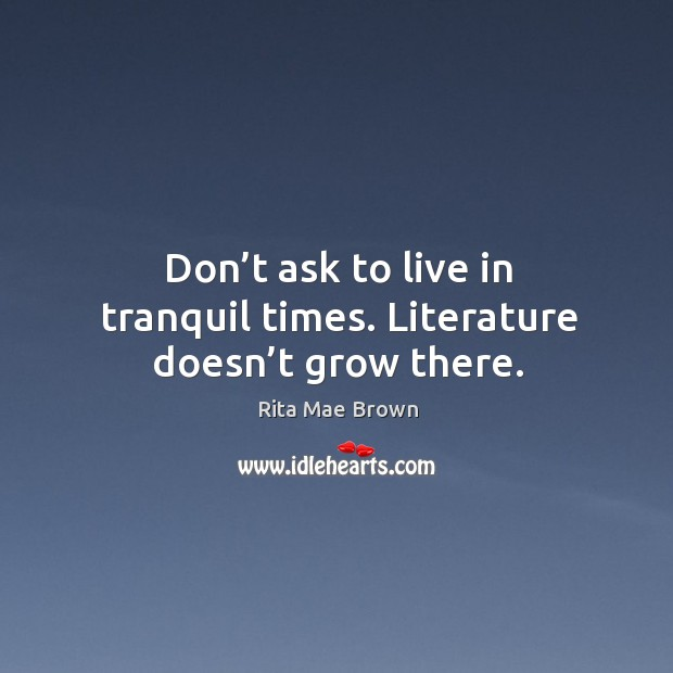 Image, Don't ask to live in tranquil times. Literature doesn't grow there.