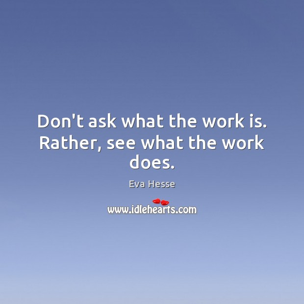 Don't ask what the work is. Rather, see what the work does. Eva Hesse Picture Quote