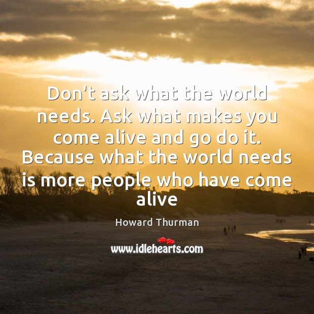 Don't ask what the world needs. Ask what makes you come alive Image