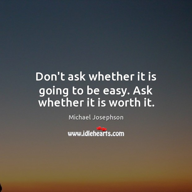 Don't ask whether it is going to be easy. Ask whether it is worth it. Image