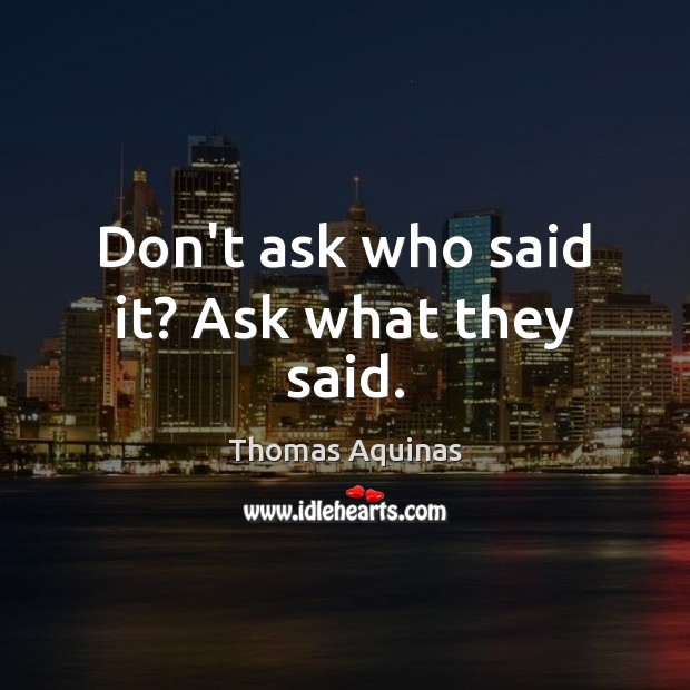 Don't ask who said it? Ask what they said. Image