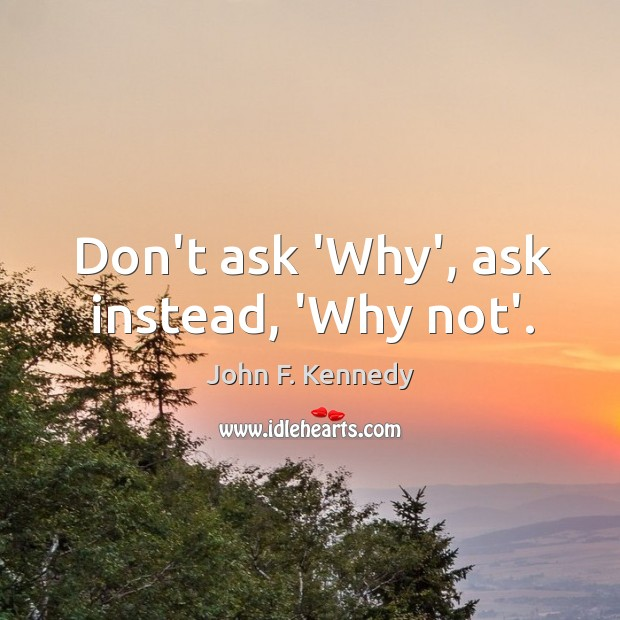 Image, Don't ask 'Why', ask instead, 'Why not'.