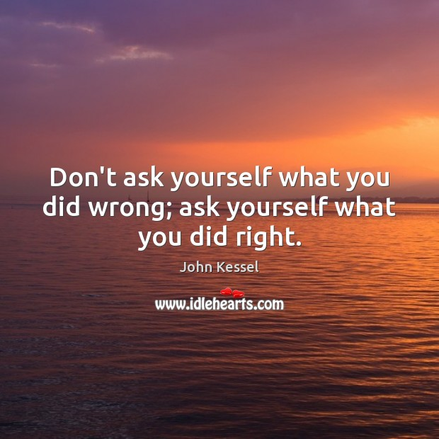 Don't ask yourself what you did wrong; ask yourself what you did right. Image