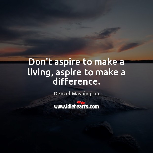 Don't aspire to make a living, aspire to make a difference. Denzel Washington Picture Quote