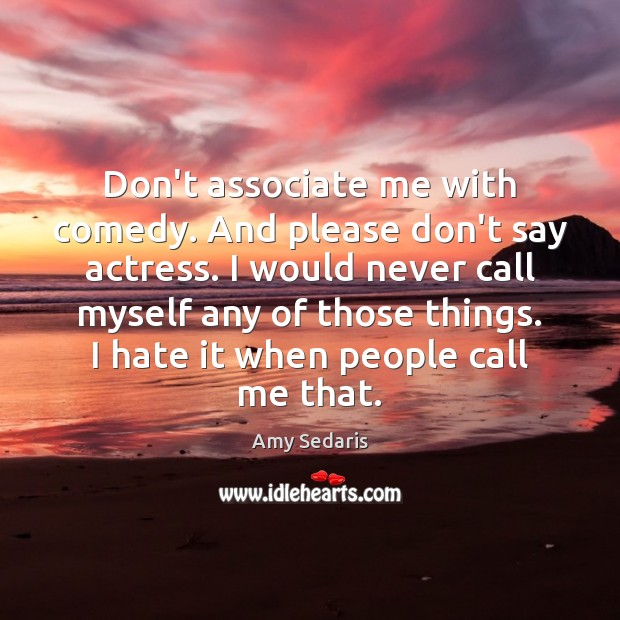 Don't associate me with comedy. And please don't say actress. I would Image