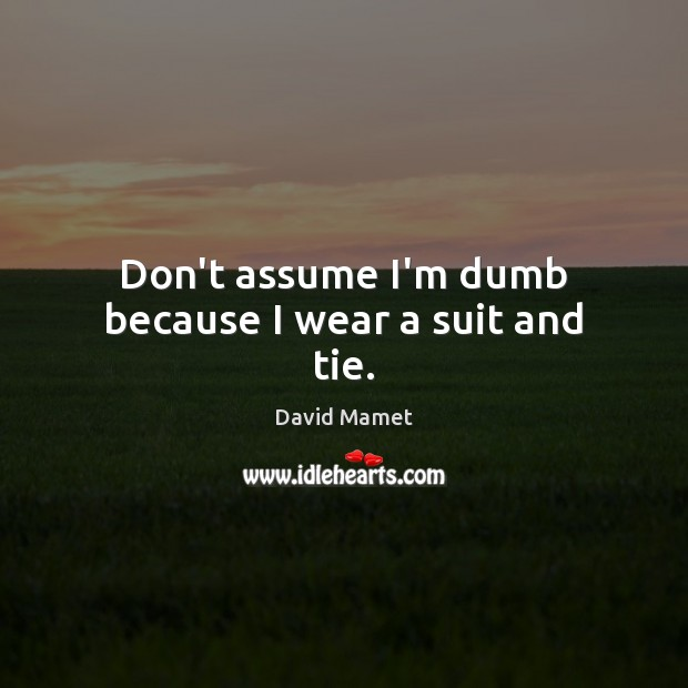 Don't assume I'm dumb because I wear a suit and tie. Image