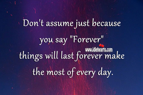 Don't Assume Things Will Last Forever.