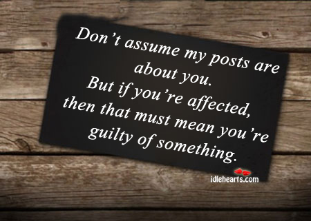 Don't Assume My Posts Are About You. But If You're Affected, You Must be Guilty.