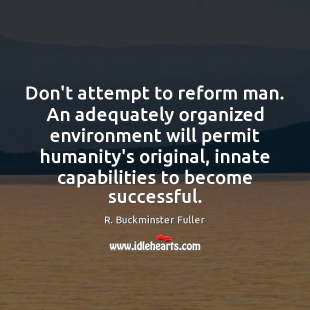 Don't attempt to reform man. An adequately organized environment will permit humanity's Image