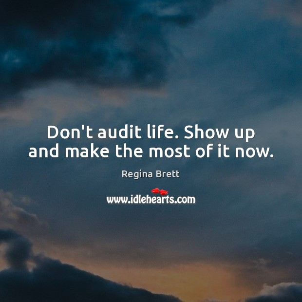 Image, Don't audit life. Show up and make the most of it now.