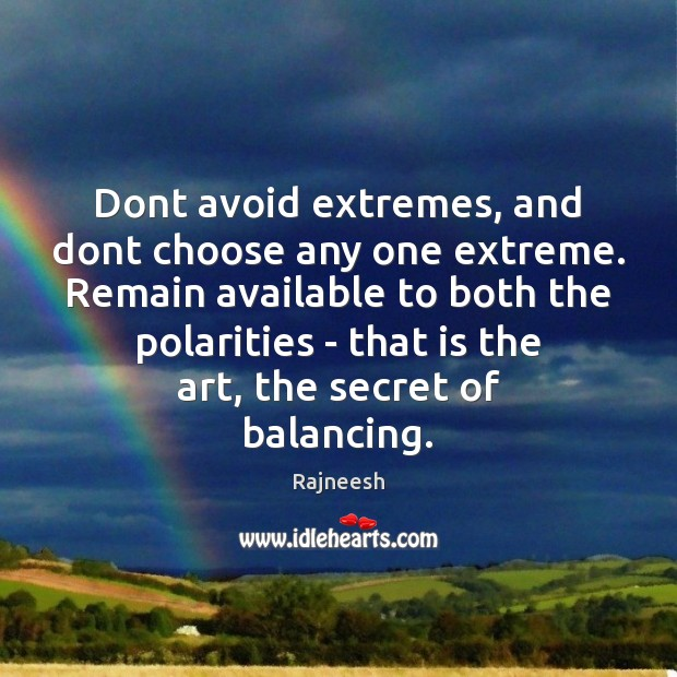 Image, Dont avoid extremes, and dont choose any one extreme. Remain available to