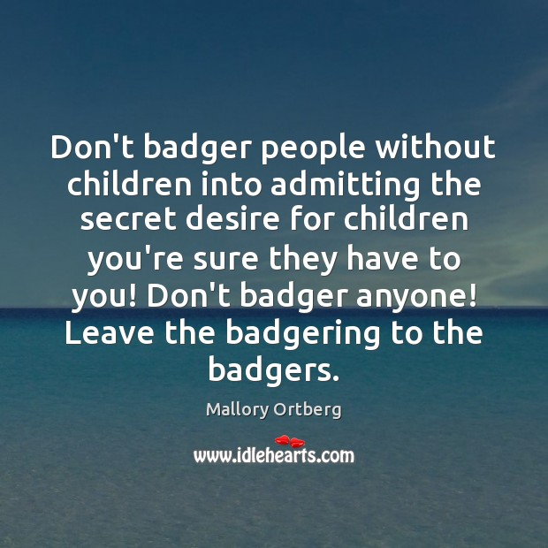 Don't badger people without children into admitting the secret desire for children Mallory Ortberg Picture Quote