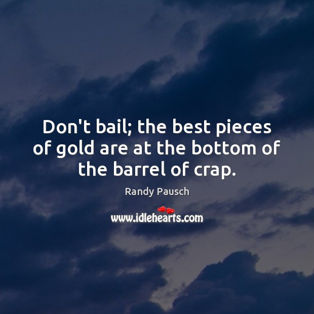 Don't bail; the best pieces of gold are at the bottom of the barrel of crap. Image