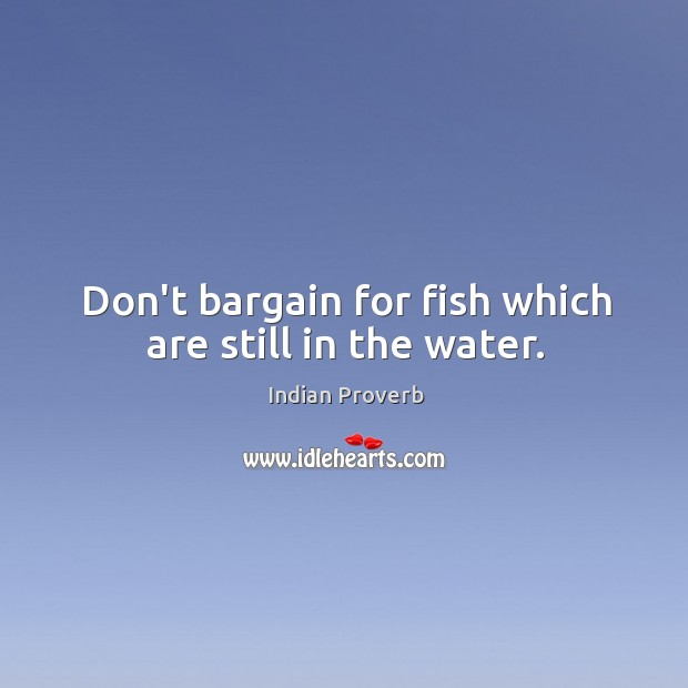 Don't bargain for fish which are still in the water. Image