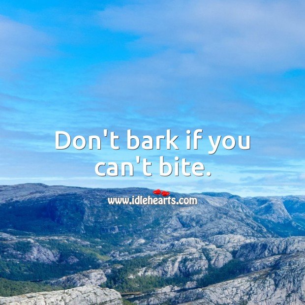 Don't bark if you can't bite. Picture Quotes Image