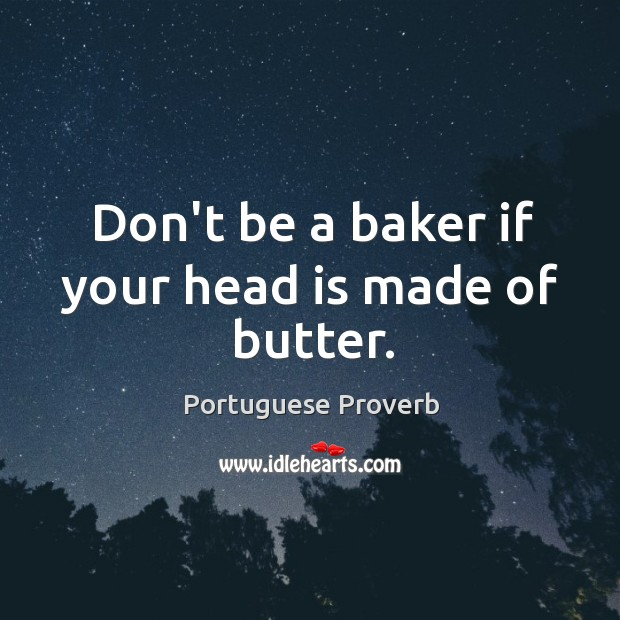 Don't be a baker if your head is made of butter. Image