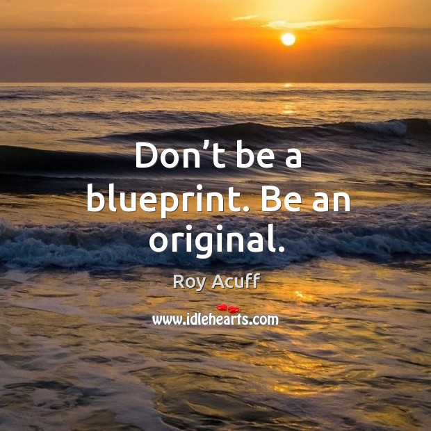 Don't be a blueprint. Be an original. Image