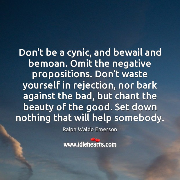Image, Don't be a cynic, and bewail and bemoan. Omit the negative propositions.